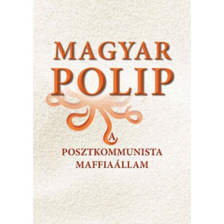 MAGYAR POLIP - A POSZTKOMMUNISTA MAFFIAÁLLAM