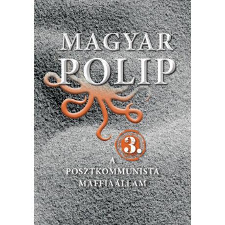 MAGYAR POLIP 3. - A POSZTKOMMUNISTA MAFFIAÁLLAM