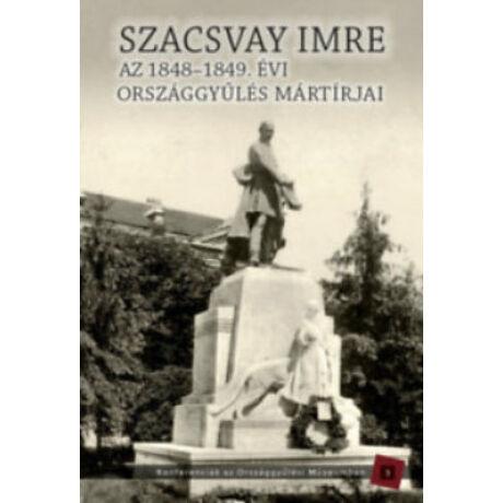 SZACSVAY IMRE - AZ 1848-1849. ÉVI ORSZÁGGYŰLÉS MÁRTÍRJAI